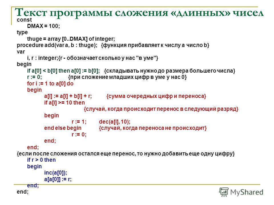 Текст программы сложения «длинных» чисел const DMAX = 100; type thuge = array [0..DMAX] of integer; procedure add(var a, b : thuge); {функция прибавляет к числу a число b} var i, r : integer;{r - обозначает сколько у нас