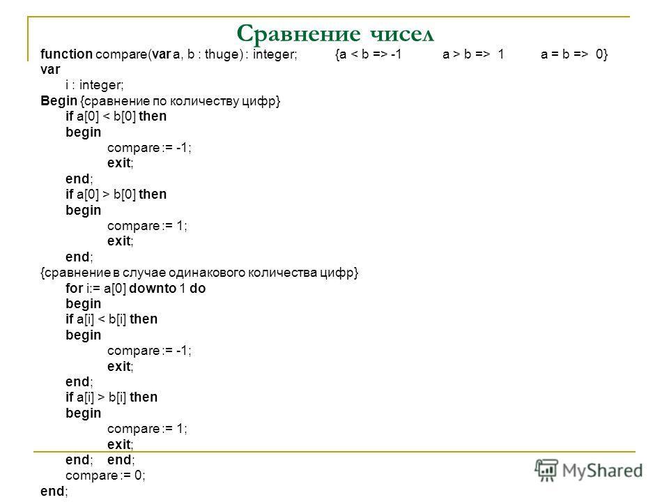 Сравнение чисел function compare(var a, b : thuge) : integer; {a -1 a > b => 1 a = b => 0} var i : integer; Begin {сравнение по количеству цифр} if a[0] < b[0] then begin compare := -1; exit; end; if a[0] > b[0] then begin compare := 1; exit; end; {с