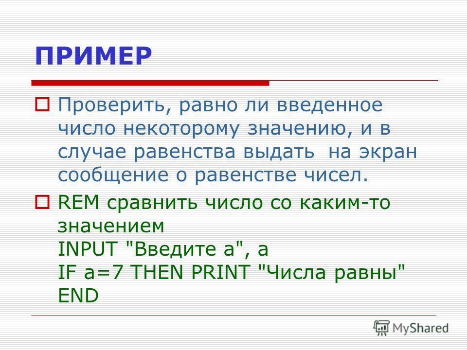 ПРИМЕР Проверить, равно ли введенное число некоторому значению, и в случае равенства выдать на экран сообщение о равенстве чисел. REM сравнить число со каким-то значением INPUT Введите а, а IF a=7 THEN PRINT Числа равны END