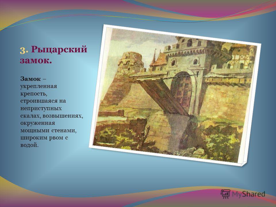 3. Рыцарский замок. Замок – укрепленная крепость, строившаяся на неприступных скалах, возвышениях, окруженная мощными стенами, широким рвом с водой.