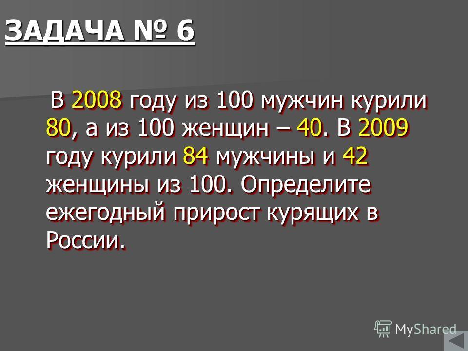 ЗАДАЧА 6 В 2008 году из 100 мужчин курили 80, а из 100 женщин – 40. В 2009 году курили 84 мужчины и 42 женщины из 100. Определите ежегодный прирост курящих в России. В 2008 году из 100 мужчин курили 80, а из 100 женщин – 40. В 2009 году курили 84 муж