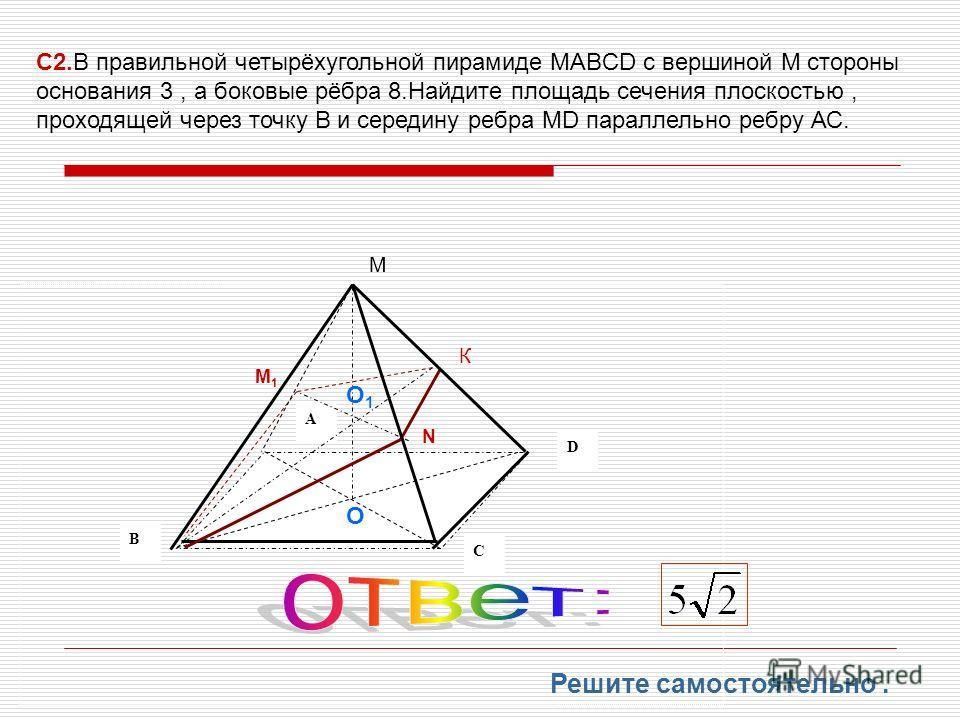B A D C М К N M1M1 С2.В правильной четырёхугольной пирамиде MABCD с вершиной М стороны основания 3, а боковые рёбра 8.Найдите площадь сечения плоскостью, проходящей через точку В и середину ребра МD параллельно ребру АС. О О1О1 Решите самостоятельно.