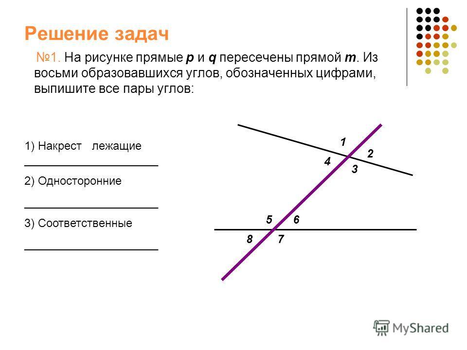 Решение задач 1. На рисунке прямые p и q пересечены прямой m. Из восьми образовавшихся углов, обозначенных цифрами, выпишите все пары углов: 1) Накрест лежащие _____________________ 2) Односторонние _____________________ 3) Соответственные __________
