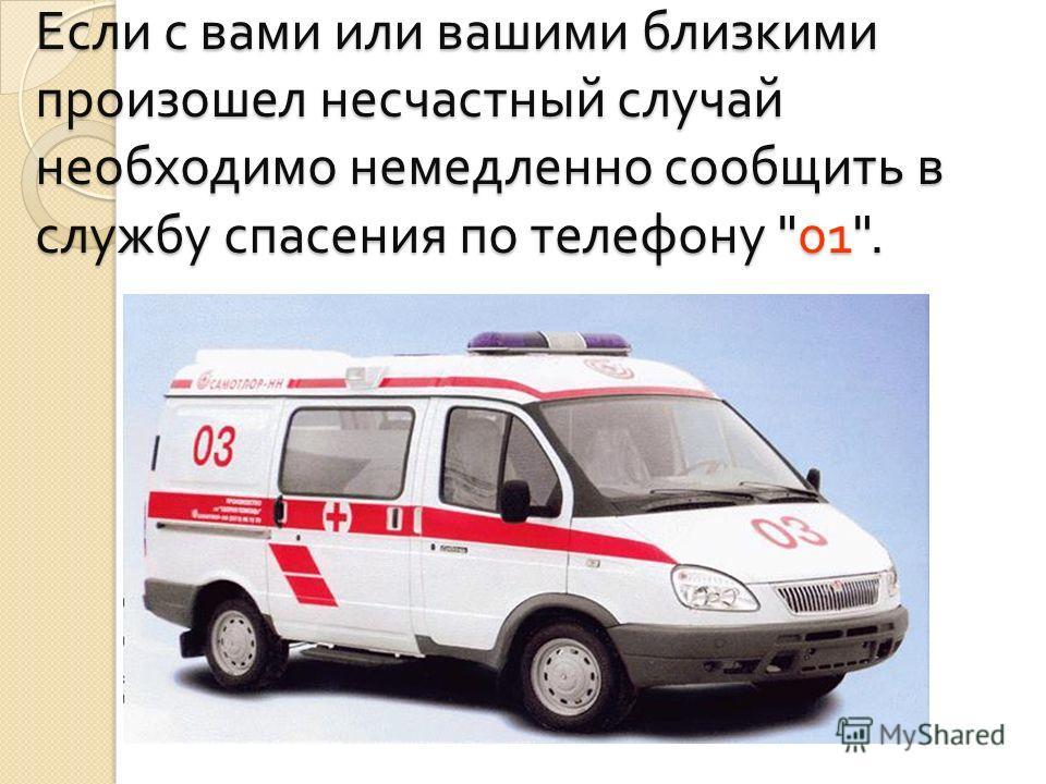 Если с вами или вашими близкими произошел несчастный случай необходимо немедленно сообщить в службу спасения по телефону 01.
