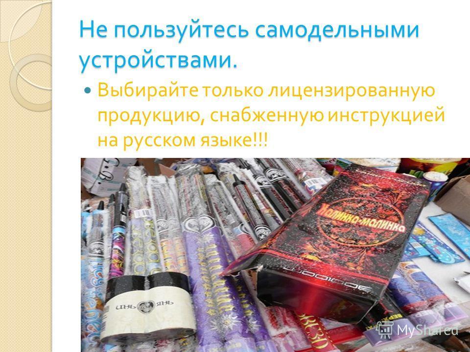 Не пользуйтесь самодельными устройствами. Выбирайте только лицензированную продукцию, снабженную инструкцией на русском языке !!!