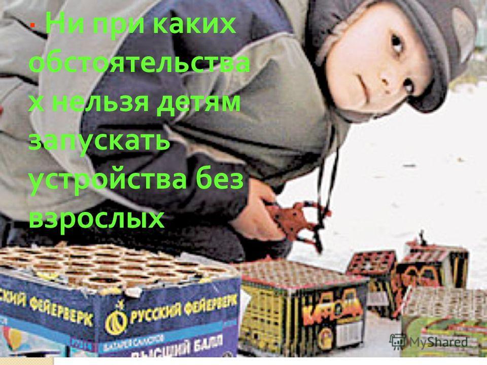 . · Ни при каких обстоятельства х нельзя детям запускать устройства без взрослых