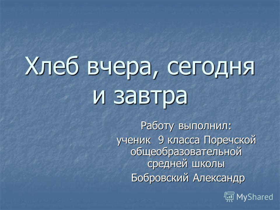 Хлеб вчера, сегодня и завтра Работу выполнил: ученик 9 класса Поречской общеобразовательной средней школы Бобровский Александр Бобровский Александр