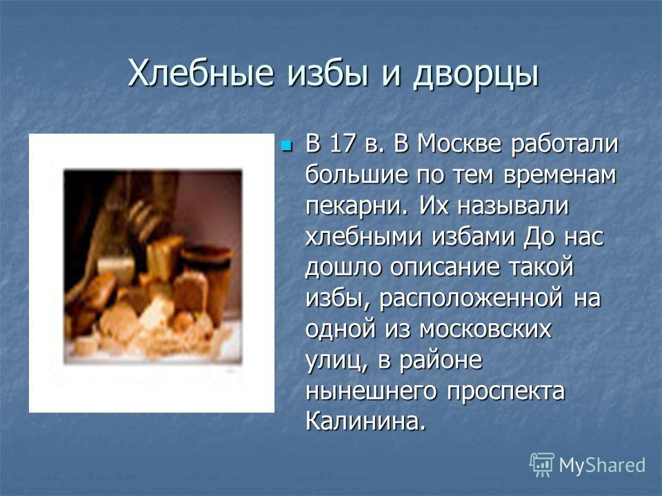 Хлебные избы и дворцы В 17 в. В Москве работали большие по тем временам пекарни. Их называли хлебными избами До нас дошло описание такой избы, расположенной на одной из московских улиц, в районе нынешнего проспекта Калинина. В 17 в. В Москве работали