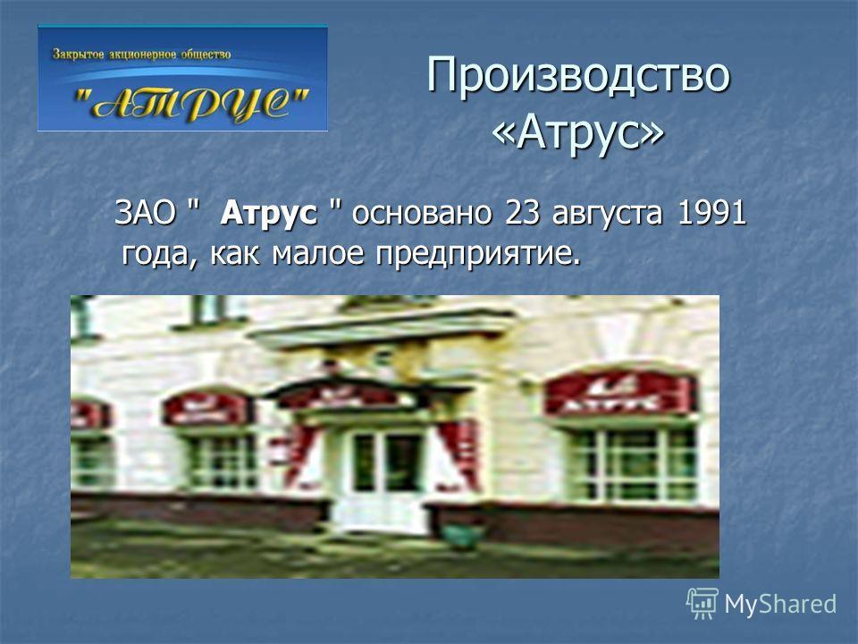 Производство «Атрус» ЗАО  Атрус  основано 23 августа 1991 года, как малое предприятие. ЗАО  Атрус  основано 23 августа 1991 года, как малое предприятие.