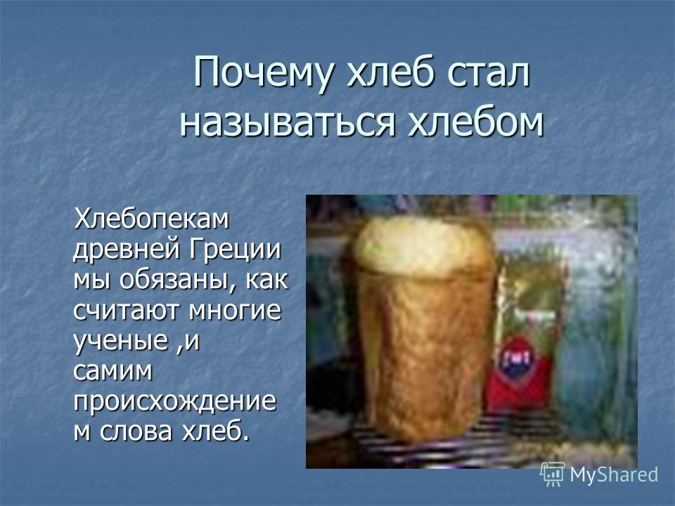 Почему хлеб стал называться хлебом Хлебопекам древней Греции мы обязаны, как считают многие ученые,и самим происхождение м слова хлеб. Хлебопекам древней Греции мы обязаны, как считают многие ученые,и самим происхождение м слова хлеб.