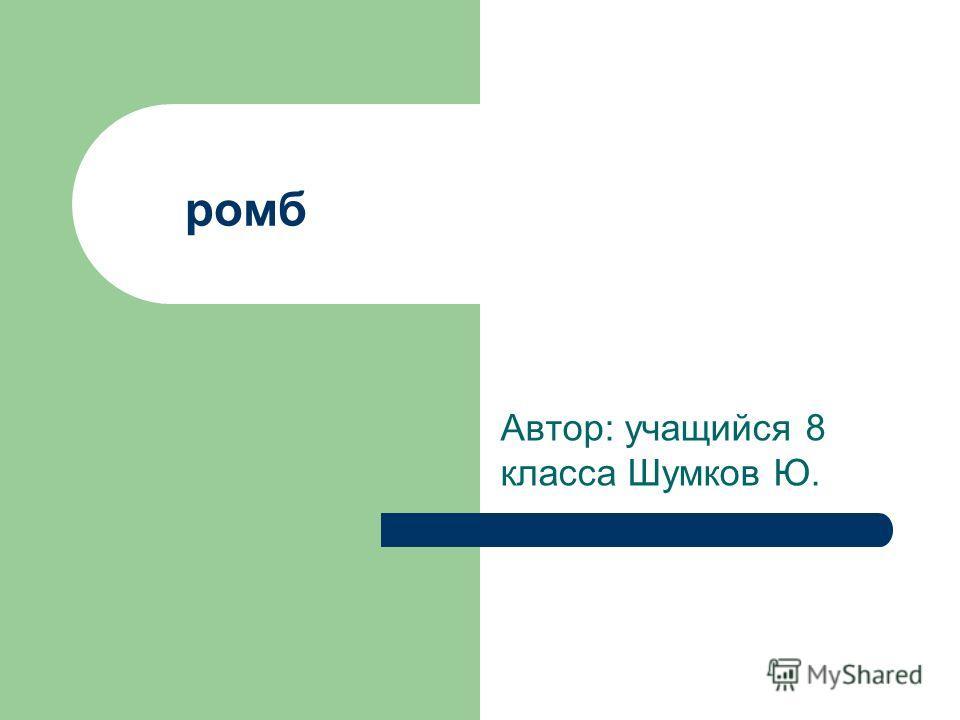 ромб Автор: учащийся 8 класса Шумков Ю.