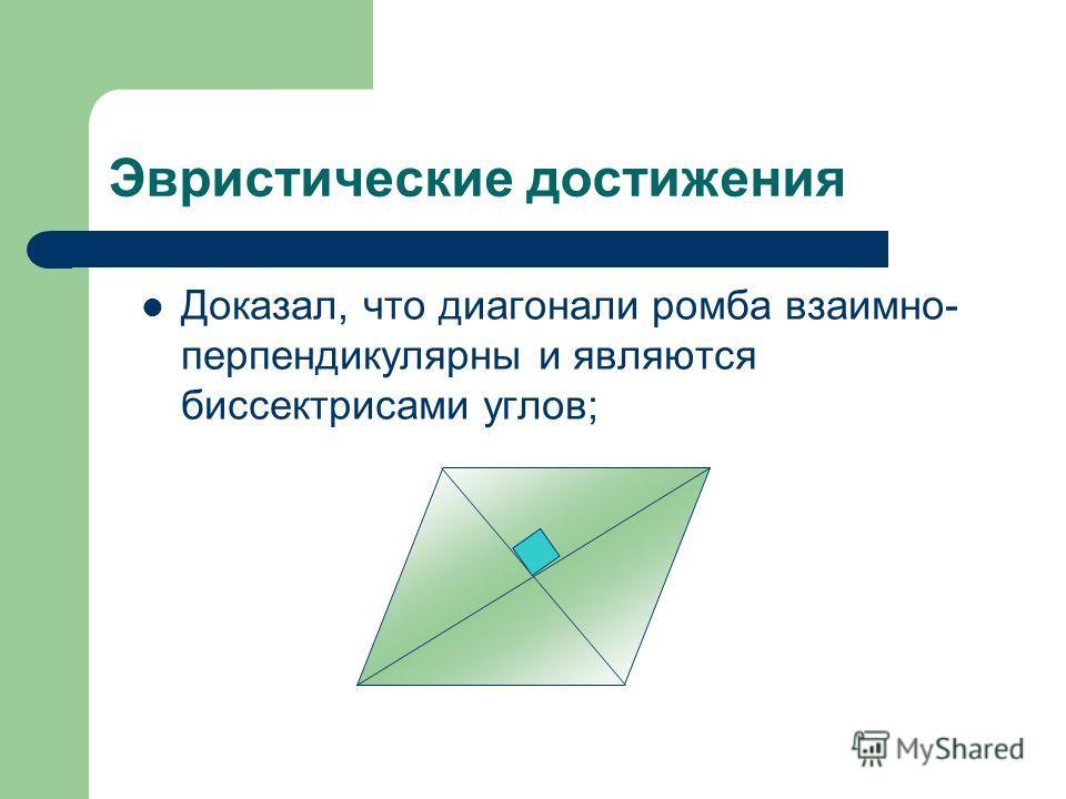 Эвристические достижения Доказал, что диагонали ромба взаимно- перпендикулярны и являются биссектрисами углов;