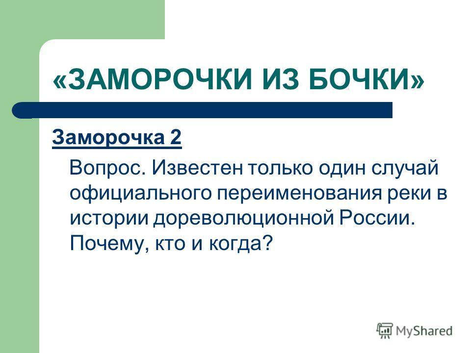 «ЗАМОРОЧКИ ИЗ БОЧКИ» Заморочка 2 Вопрос. Известен только один случай официального переименования реки в истории дореволюционной России. Почему, кто и когда?