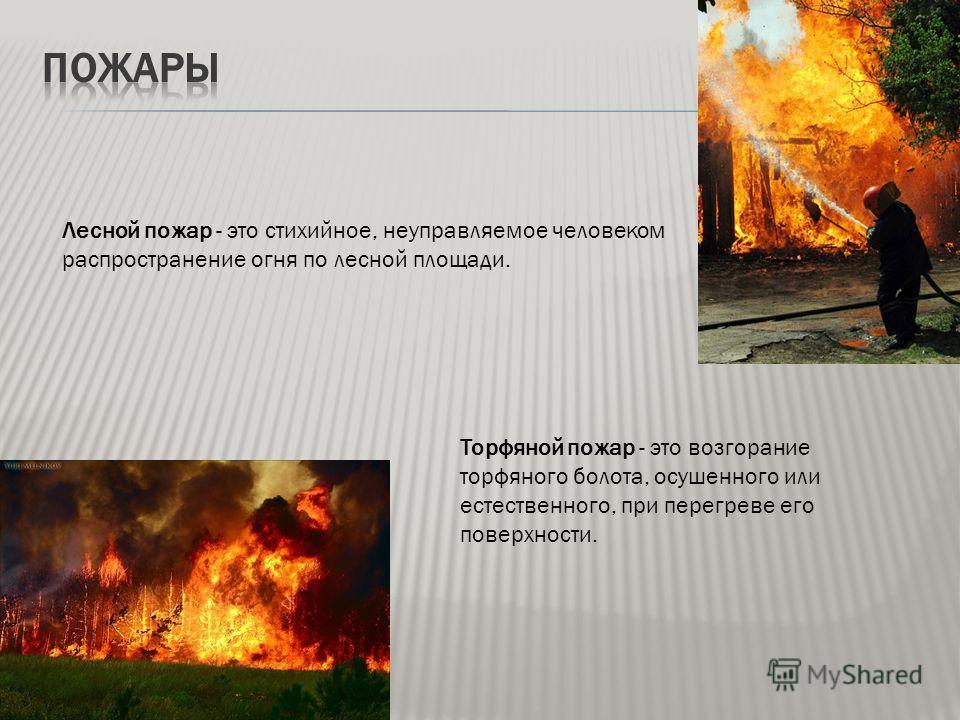 Лесной пожар - это стихийное, неуправляемое человеком распространение огня по лесной площади. Торфяной пожар - это возгорание торфяного болота, осушенного или естественного, при перегреве его поверхности.