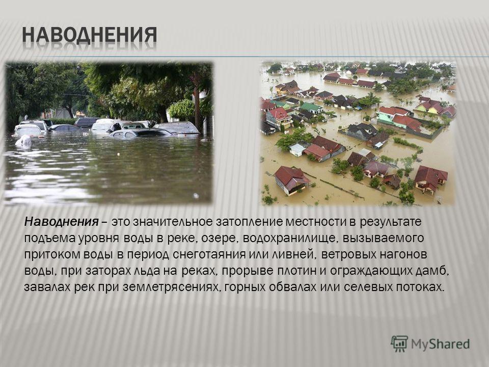 Наводнения – это значительное затопление местности в результате подъема уровня воды в реке, озере, водохранилище, вызываемого притоком воды в период снеготаяния или ливней, ветровых нагонов воды, при заторах льда на реках, прорыве плотин и ограждающи
