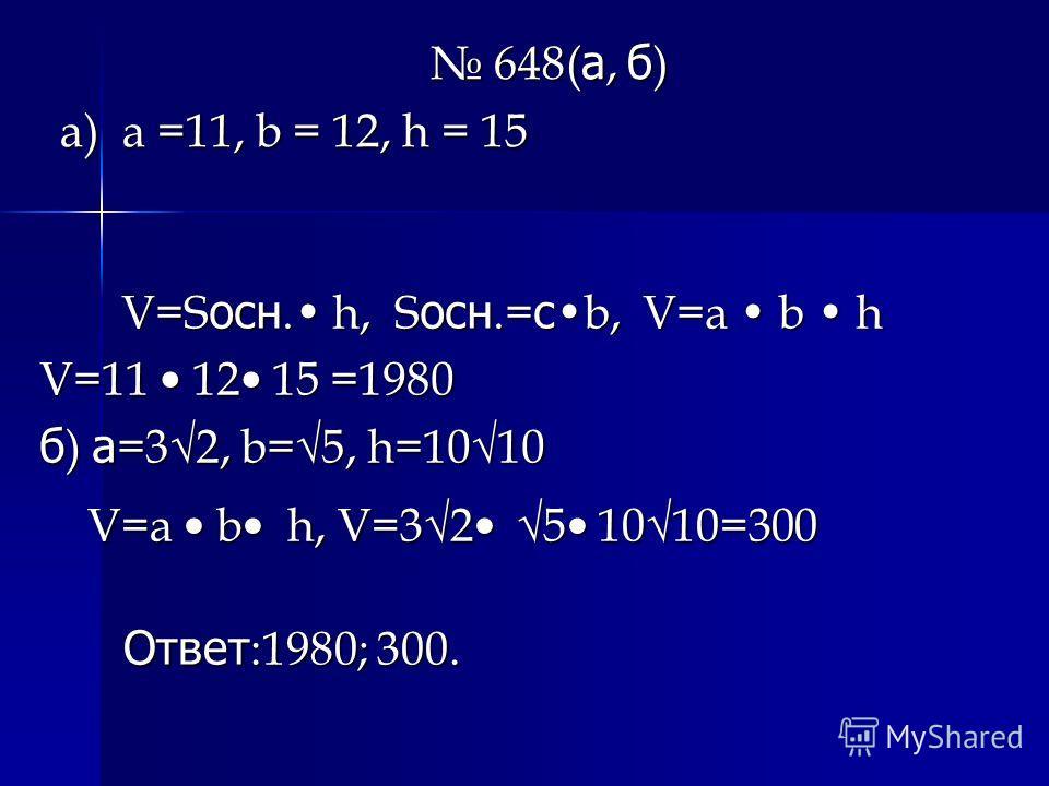 V=S осн. h, S осн.= с b, V=a b h V=S осн. h, S осн.= с b, V=a b h V=11 12 15 =1980 б ) а =32, b=5, h=1010 648( а, б ) 648( а, б ) a) a =11, b = 12, h = 15 V=a b h, V=32 5 1010=300 V=a b h, V=32 5 1010=300 Ответ :1980; 300. Ответ :1980; 300.