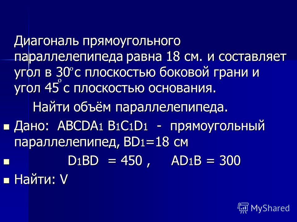 Диагональ прямоугольного параллелепипеда равна 18 см. и составляет угол в 30 с плоскостью боковой грани и угол 45 с плоскостью основания. Найти объём параллелепипеда. Дано: АВСDА 1 В 1 С 1 D 1 - прямоугольный параллелепипед, ВD 1 =18 см Дано: АВСDА 1