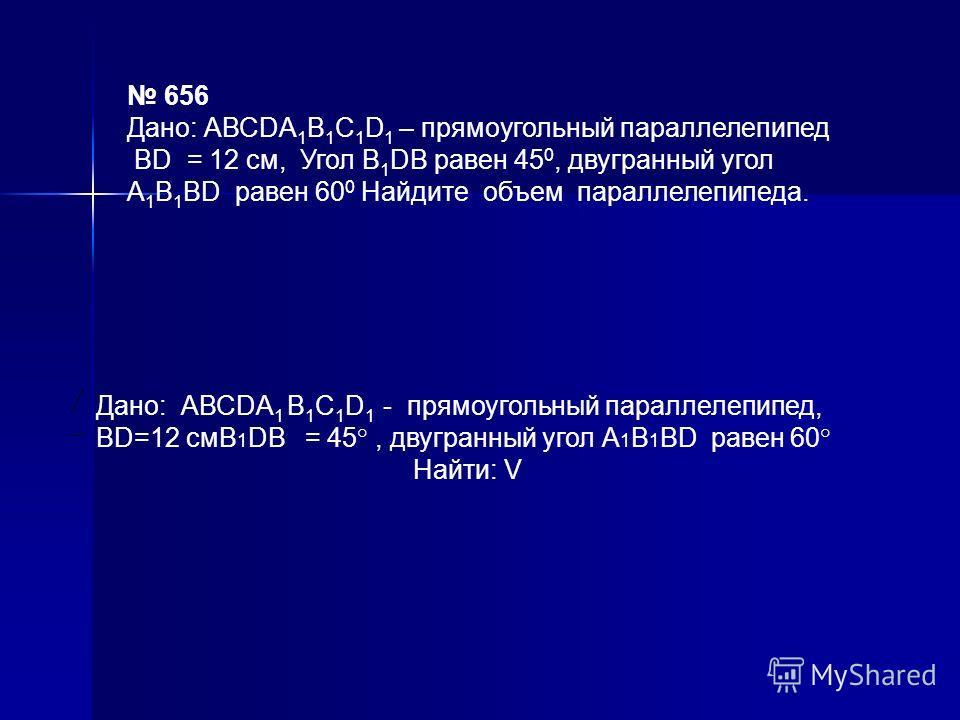 656 Дано: АВСDА 1 В 1 С 1 D 1 – прямоугольный параллелепипед ВD = 12 см, Угол В 1 DВ равен 45 0, двугранный угол А 1 В 1 ВD равен 60 0 Найдите объем параллелепипеда. Дано: АВСDА 1 В 1 С 1 D 1 - прямоугольный параллелепипед, ВD=12 смВ 1 DВ = 45°, двуг