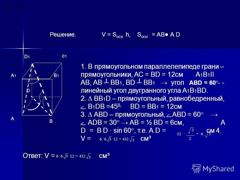 Решение. V = S осн h, S осн = АВ А D с1с1 D В D1D1 с1с1 А с В1В1 А1А1 с см 4. V = см³ 1. В прямоугольном параллелепипеде грани – прямоугольники, АС = ВD = 12см А 1 В 1 ІІ АВ, АВ ВВ 1, ВD ВВ 1 угол АВD = 60°- - линейный угол двугранного угла А 1 В 1 В