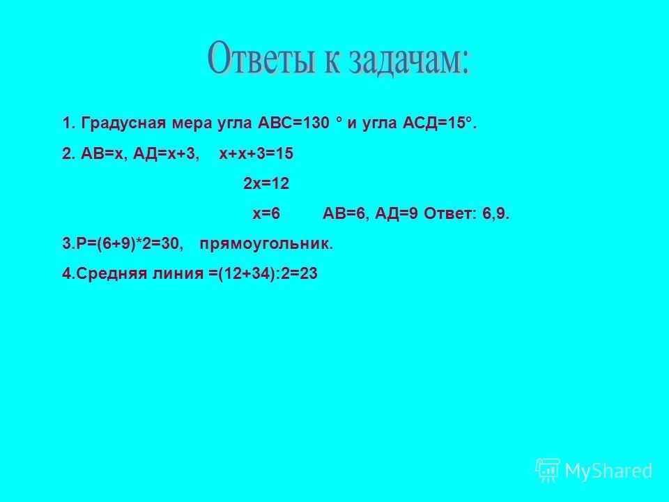 1. Градусная мера угла АВС=130 ° и угла АСД=15°. 2. АВ=х, АД=х+3, х+х+3=15 2х=12 х=6 АВ=6, АД=9 Ответ: 6,9. 3.Р=(6+9)*2=30, прямоугольник. 4.Средняя линия =(12+34):2=23