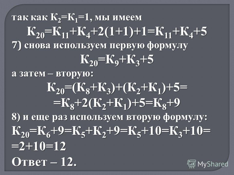 так как К 2 =К 1 =1, мы имеем К 20 =К 11 +К 4 +2(1+1)+1=К 11 +К 4 +5 7) снова используем первую формулу К 20 =К 9 +К 3 +5 а затем – вторую: К 20 =(К 8 +К 3 )+(К 2 +К 1 )+5= =К 8 +2(К 2 +К 1 )+5=К 8 +9 8) и еще раз используем вторую формулу: К 20 =К 6