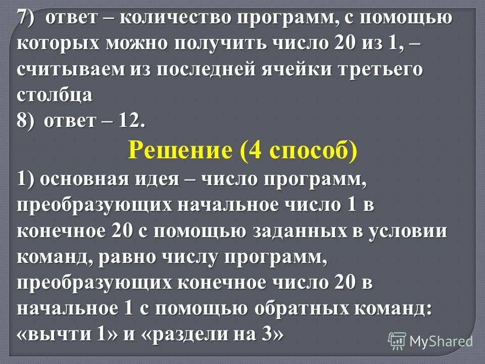 7) ответ – количество программ, с помощью которых можно получить число 20 из 1, – считываем из последней ячейки третьего столбца 8)ответ – 12. Решение (4 способ) 1) основная идея – число программ, преобразующих начальное число 1 в конечное 20 с помощ
