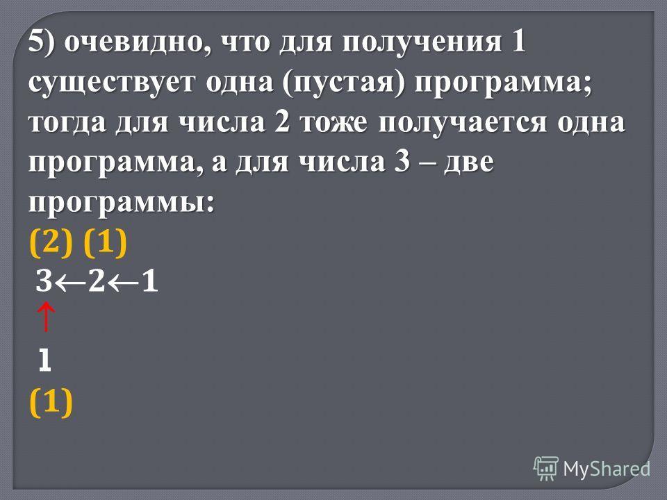 5) очевидно, что для получения 1 существует одна (пустая) программа; тогда для числа 2 тоже получается одна программа, а для числа 3 – две программы: (2) (1) 3 2 1 1 (1)