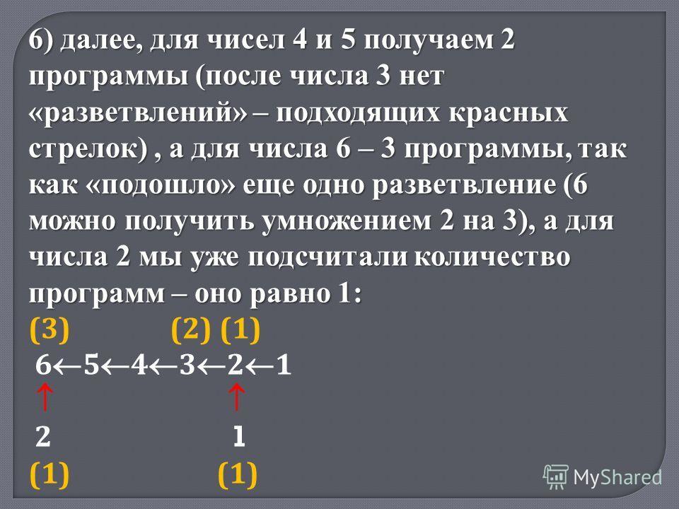 6) далее, для чисел 4 и 5 получаем 2 программы (после числа 3 нет «разветвлений» – подходящих красных стрелок), а для числа 6 – 3 программы, так как «подошло» еще одно разветвление (6 можно получить умножением 2 на 3), а для числа 2 мы уже подсчитали