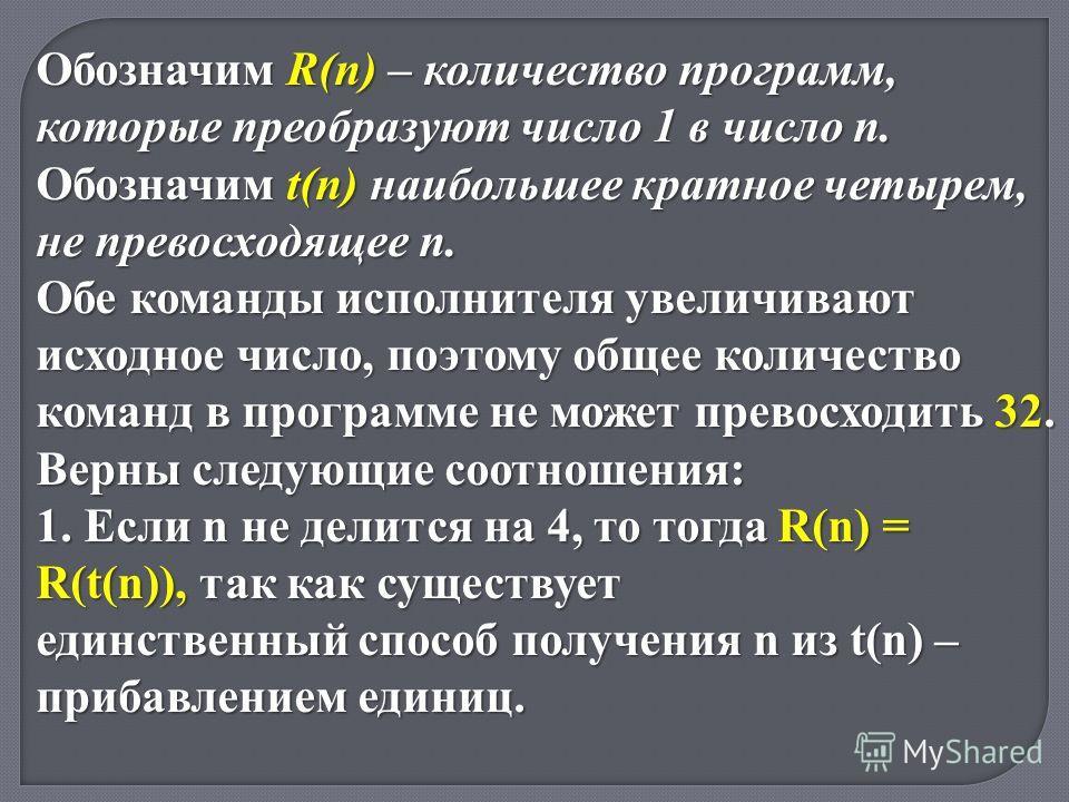 Обозначим R(n) – количество программ, которые преобразуют число 1 в число n. Обозначим t(n) наибольшее кратное четырем, не превосходящее n. Обе команды исполнителя увеличивают исходное число, поэтому общее количество команд в программе не может прево