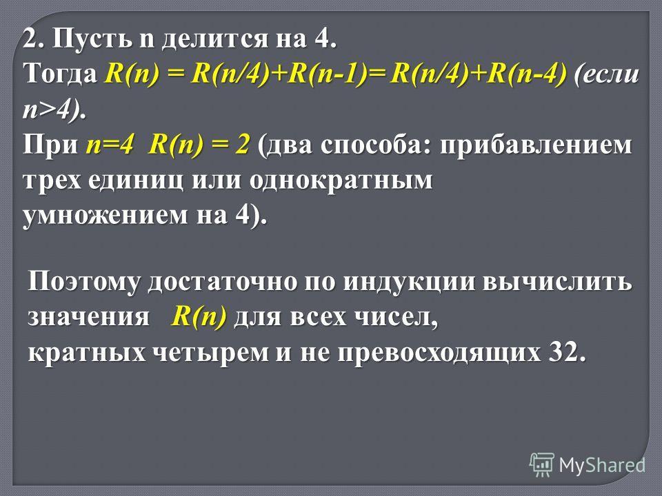 Поэтому достаточно по индукции вычислить значения R(n) для всех чисел, кратных четырем и не превосходящих 32. 2. Пусть n делится на 4. Тогда R(n) = R(n/4)+R(n-1)= R(n/4)+R(n-4) (если n>4). При n=4 R(n) = 2 (два способа: прибавлением трех единиц или о