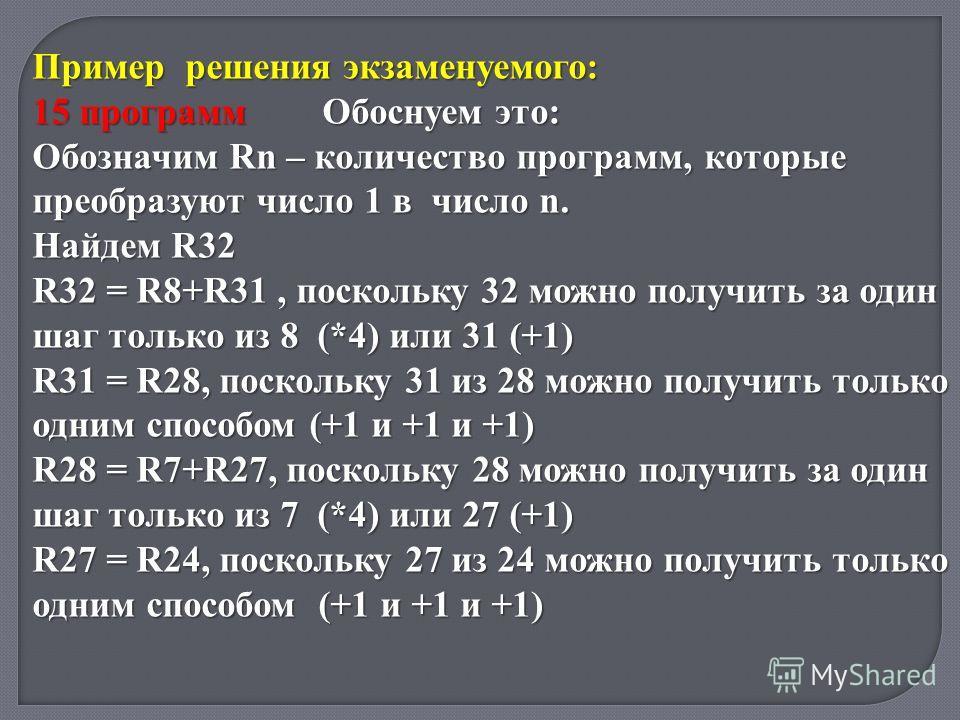 Пример решения экзаменуемого: 15 программ Обоснуем это: Обозначим Rn – количество программ, которые преобразуют число 1 в число n. Найдем R32 R32 = R8+R31, поскольку 32 можно получить за один шаг только из 8 (*4) или 31 (+1) R31 = R28, поскольку 31 и