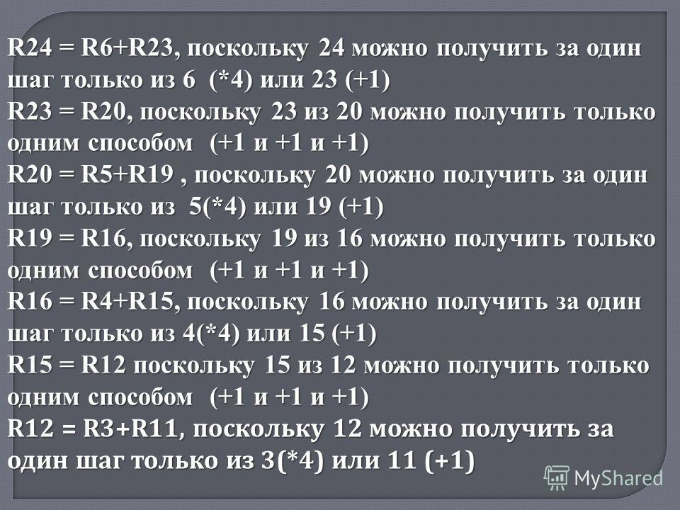 R24 = R6+R23, поскольку 24 можно получить за один шаг только из 6 (*4) или 23 (+1) R23 = R20, поскольку 23 из 20 можно получить только одним способом (+1 и +1 и +1) R20 = R5+R19, поскольку 20 можно получить за один шаг только из 5(*4) или 19 (+1) R19
