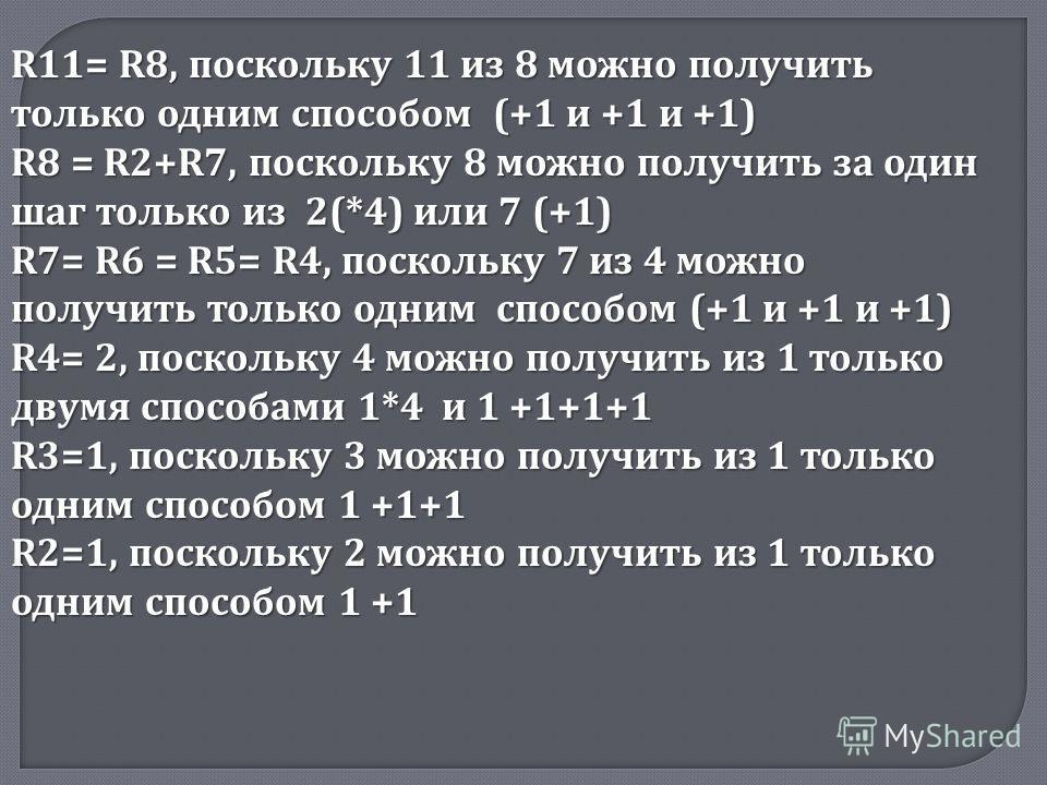 R11= R8, поскольку 11 из 8 можно получить только одним способом (+1 и +1 и +1) R8 = R2+R7, поскольку 8 можно получить за один шаг только из 2(*4) или 7 (+1) R7= R6 = R5= R4, поскольку 7 из 4 можно получить только одним способом (+1 и +1 и +1) R4= 2,