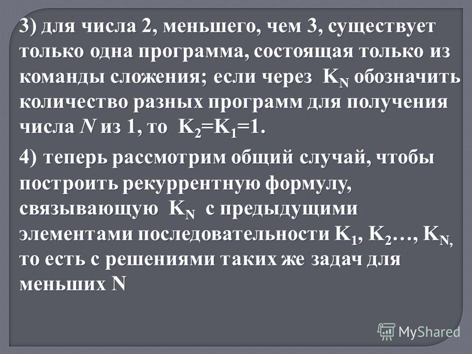 3) для числа 2, меньшего, чем 3, существует только одна программа, состоящая только из команды сложения; если через K N обозначить количество разных программ для получения числа N из 1, то K 2 =K 1 =1. теперь рассмотрим общий случай, чтобы построить