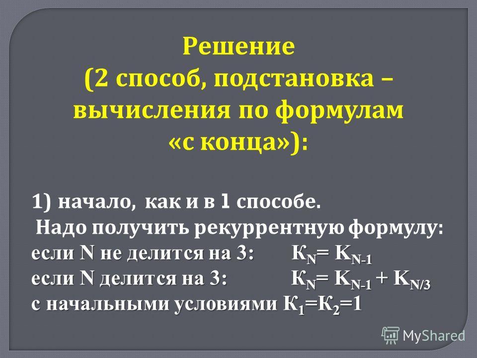 Решение (2 способ, подстановка – вычисления по формулам « с конца »): 1)начало, как и в 1 способе. Надо получить рекуррентную формулу : если N не делится на 3: К N = K N-1 если N делится на 3: К N = K N-1 + K N/3 с начальными условиями К 1 =К 2 =1