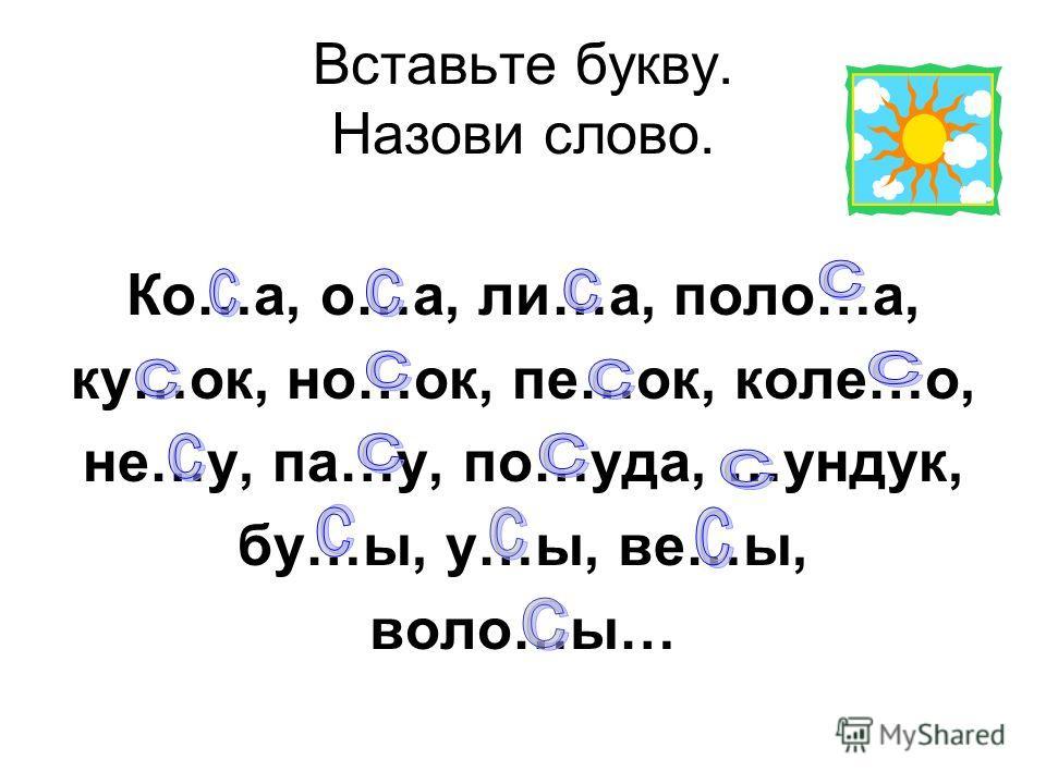 Вставьте букву. Назови слово. Ко…а, о…а, ли…а, поло…а, ку…ок, но…ок, пе…ок, коле…о, не…у, па…у, по…уда, …ундук, бу…ы, у…ы, ве…ы, воло…ы…