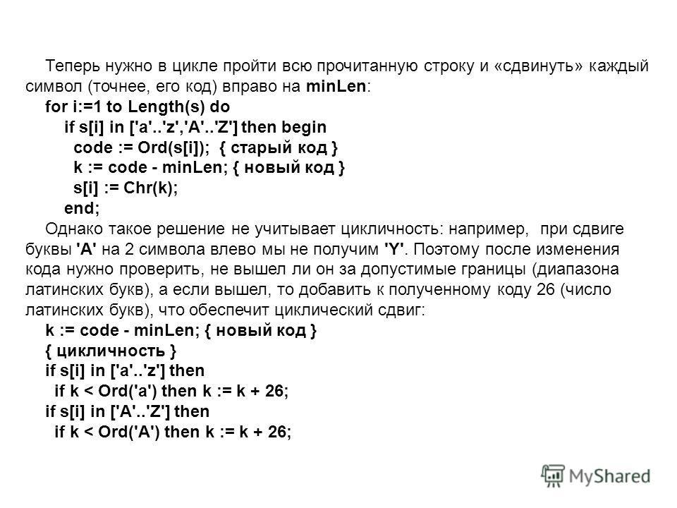 Теперь нужно в цикле пройти всю прочитанную строку и «сдвинуть» каждый символ (точнее, его код) вправо на minLen: for i:=1 to Length(s) do if s[i] in ['a'..'z','A'..'Z'] then begin code := Ord(s[i]); { старый код } k := code - minLen; { новый код } s
