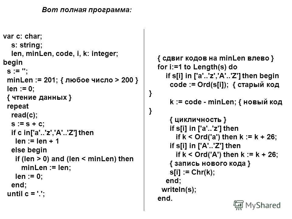 { сдвиг кодов на minLen влево } for i:=1 to Length(s) do if s[i] in ['a'..'z','A'..'Z'] then begin code := Ord(s[i]); { старый код } k := code - minLen; { новый код } { цикличность } if s[i] in ['a'..'z'] then if k < Ord('a') then k := k + 26; if s[i