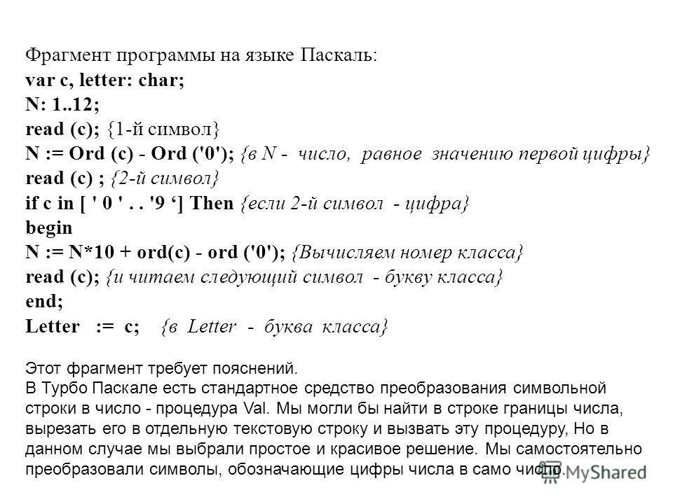 Фрагмент программы на языке Паскаль: var с, letter: char; N: 1..12; read (с); {1-й символ} N := Ord (с) - Ord ('0'); {в N - число, равное значению первой цифры} read (с) ; {2-й символ} if с in [ ' 0 '.. '9 ] Then {если 2-й символ - цифра} begin N :=