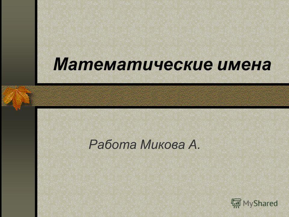 Математические имена Работа Микова А.