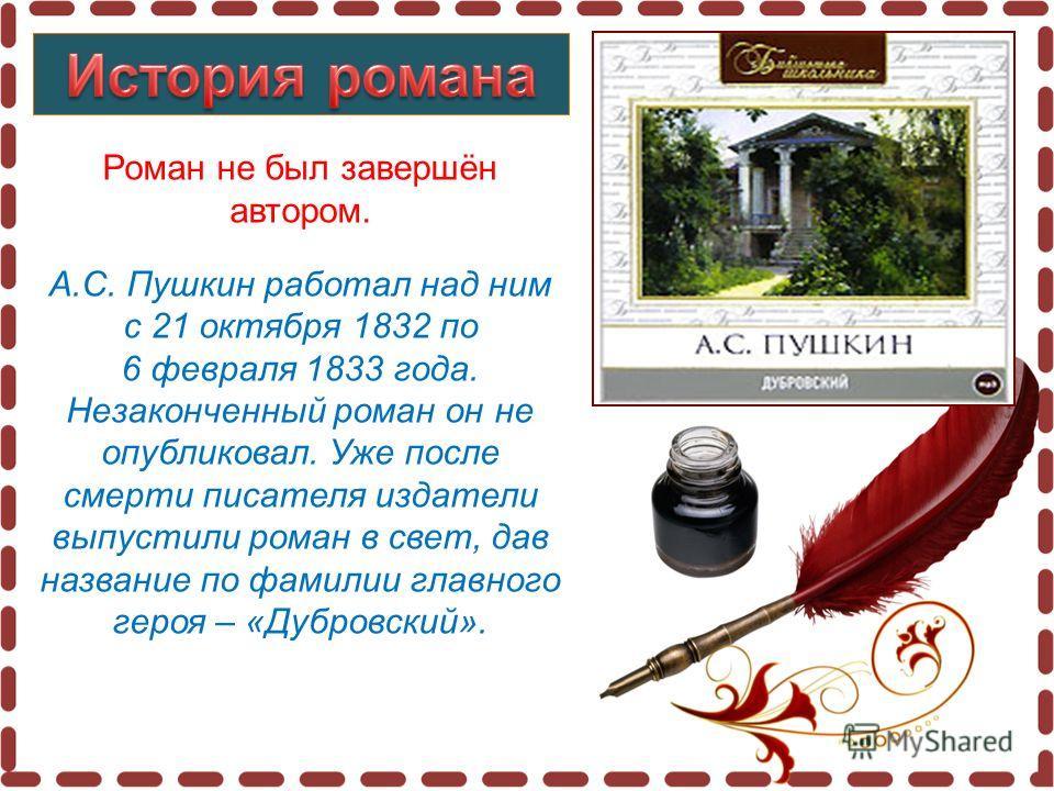 Роман не был завершён автором. А.С. Пушкин работал над ним с 21 октября 1832 по 6 февраля 1833 года. Незаконченный роман он не опубликовал. Уже после смерти писателя издатели выпустили роман в свет, дав название по фамилии главного героя – «Дубровски