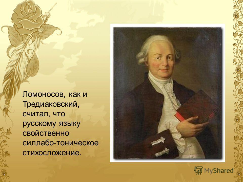 Ломоносов, как и Тредиаковский, считал, что русскому языку свойственно силлабо-тоническое стихосложение.