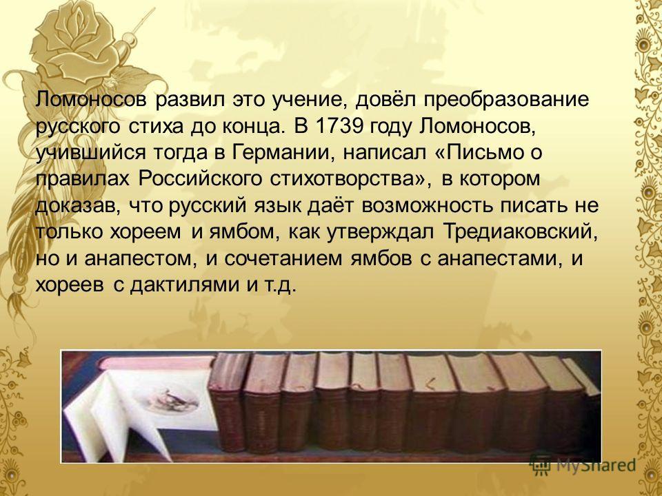 Ломоносов развил это учение, довёл преобразование русского стиха до конца. В 1739 году Ломоносов, учившийся тогда в Германии, написал «Письмо о правилах Российского стихотворства», в котором доказав, что русский язык даёт возможность писать не только