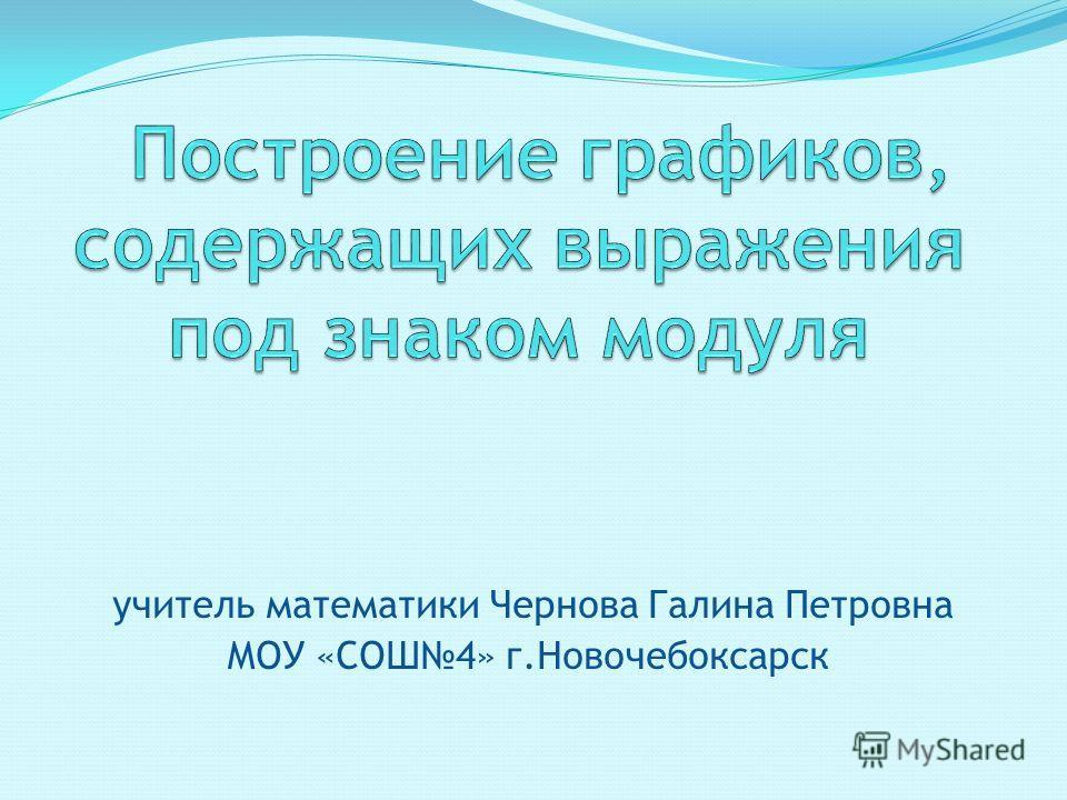 учитель математики Чернова Галина Петровна МОУ «СОШ4» г.Новочебоксарск