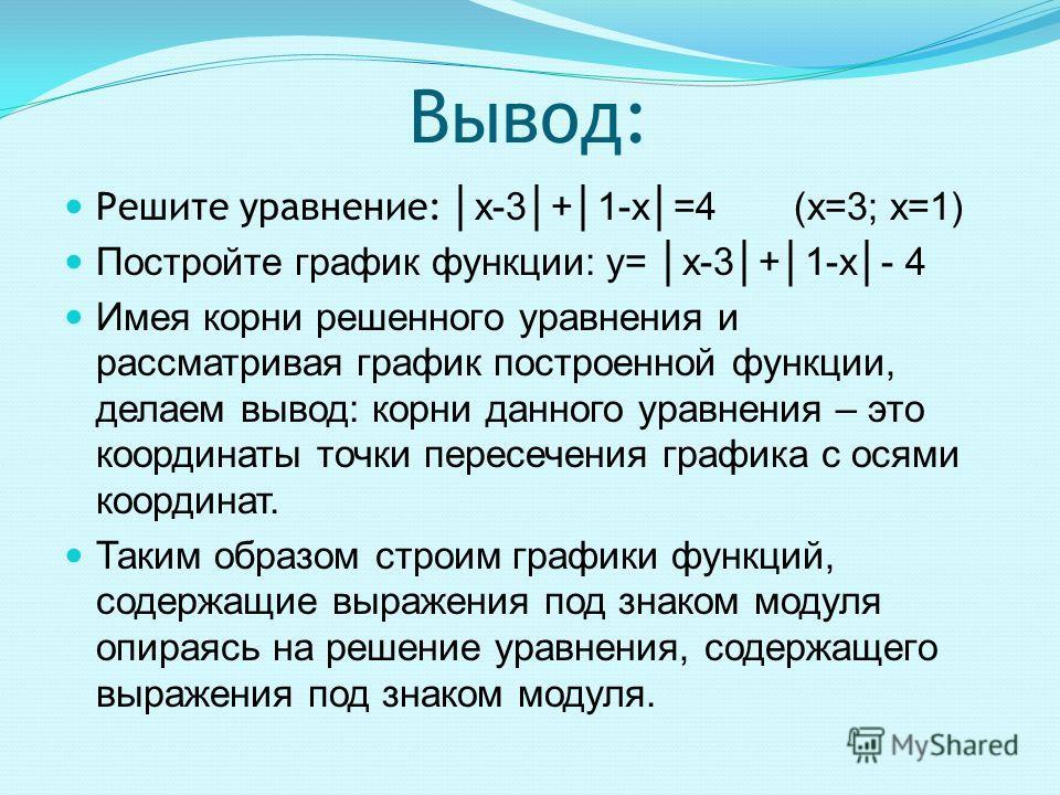 Вывод: Решите уравнение: х-3+1-х=4 (х=3; х=1) Постройте график функции: y= х-3+1-х- 4 Имея корни решенного уравнения и рассматривая график построенной функции, делаем вывод: корни данного уравнения – это координаты точки пересечения графика с осями к