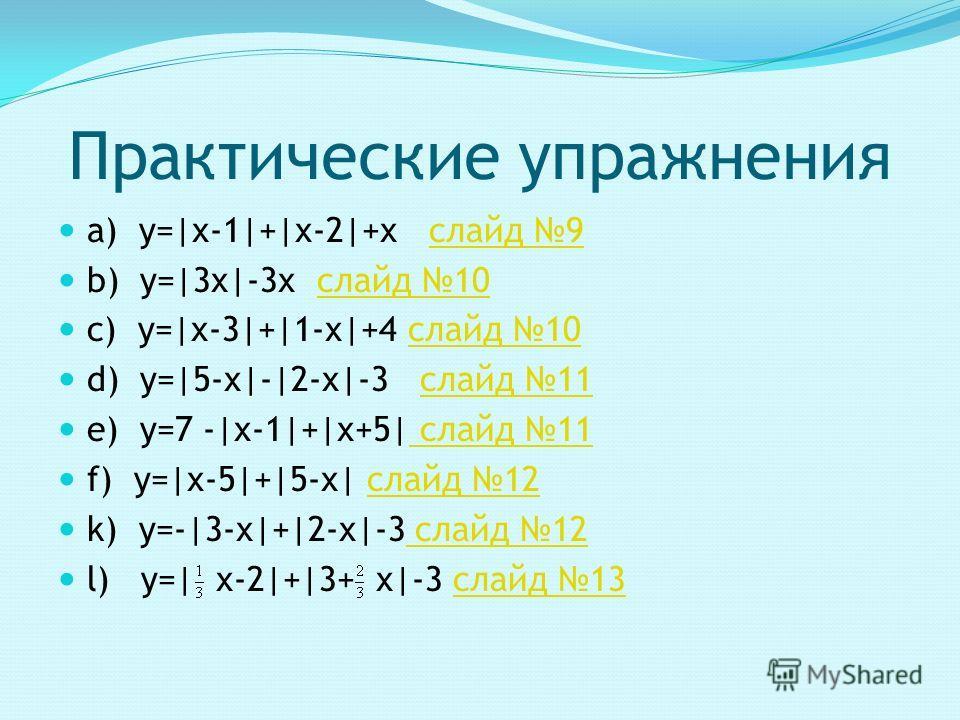a) y=|х-1|+|х-2|+х слайд 9 b) y=|3х|-3х слайд 10 c) y=|х-3|+|1-х|+4 слайд 10 d) y=|5-х|-|2-х|-3 слайд 11 e) y=7 -|х-1|+|х+5| слайд 11 f) y=|х-5|+|5-х| слайд 12 k) y=-|3-х|+|2-х|-3 слайд 12 l) y=| х-2|+|3+ х|-3 слайд 13 Практические упражнения