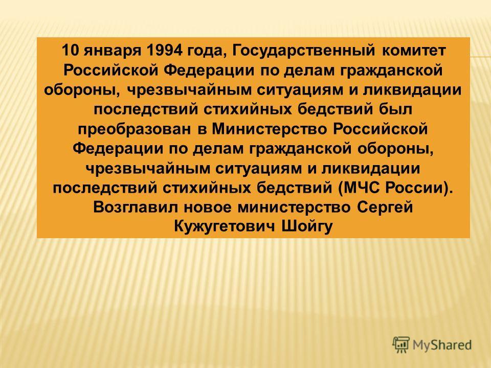 10 января 1994 года, Государственный комитет Российской Федерации по делам гражданской обороны, чрезвычайным ситуациям и ликвидации последствий стихийных бедствий был преобразован в Министерство Российской Федерации по делам гражданской обороны, чрез