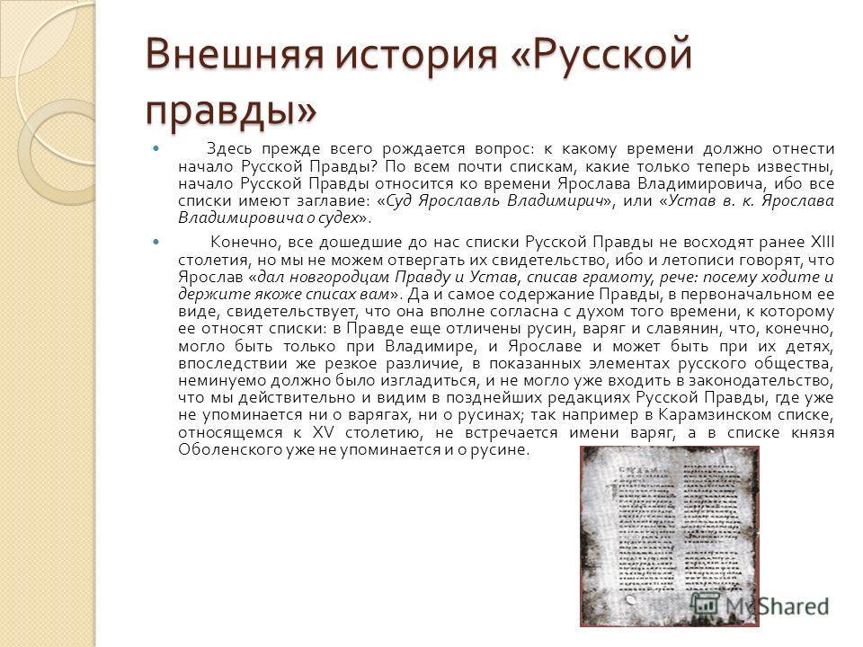 Внешняя история « Русской правды » Здесь прежде всего рождается вопрос : к какому времени должно отнести начало Русской Правды ? По всем почти спискам, какие только теперь известны, начало Русской Правды относится ко времени Ярослава Владимировича, и