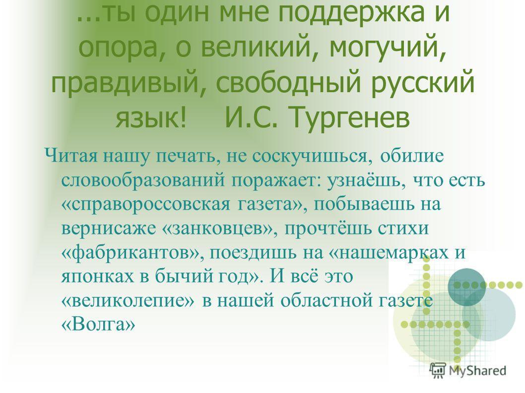...ты один мне поддержка и опора, о великий, могучий, правдивый, свободный русский язык! И.С. Тургенев Читая нашу печать, не соскучишься, обилие словообразований поражает: узнаёшь, что есть «справороссовская газета», побываешь на вернисаже «занковцев