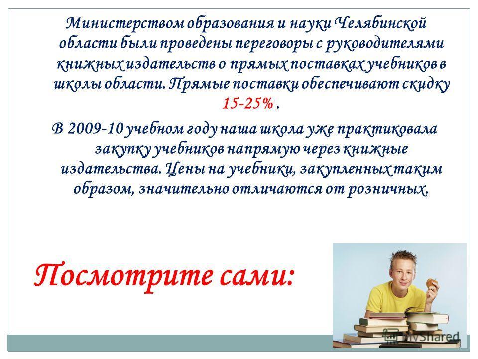Министерством образования и науки Челябинской области были проведены переговоры с руководителями книжных издательств о прямых поставках учебников в школы области. Прямые поставки обеспечивают скидку 15-25%. В 2009-10 учебном году наша школа уже практ